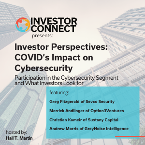Investor Perspectives – COVID's Impact on Cybersecurity: Participation in the Cybersecurity Segment  and What Investors Look for