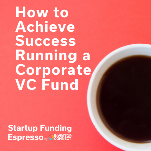 How to Achieve Success Running a Corporate VC Fund