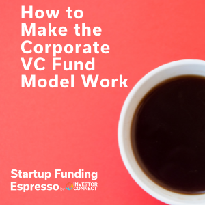 How to Make the Corporate VC Fund Model Work
